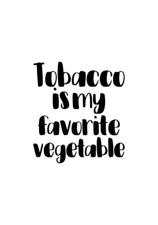 Quote food calligraphy style. Hand lettering design element. Inspirational quote: Tobacco is my favorite vegetable.