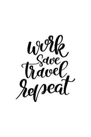 Hand drawn lettering. Ink illustration. Modern brush calligraphy. Isolated on white background. Work save travel repeat.