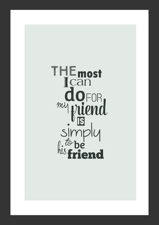 Life quote. Inspirational quote. The most I can do for my friend is simply be his friend.