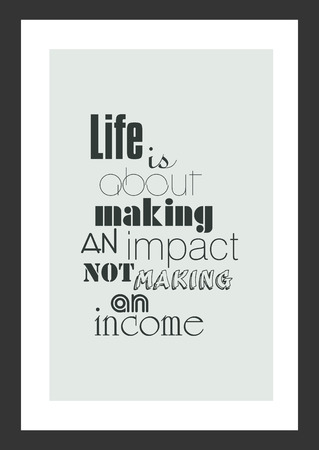 Life quote. Inspirational quote. Life is about making an impact, not making an income.