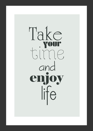Life quote. Inspirational quote. Take your time and enjoy life.