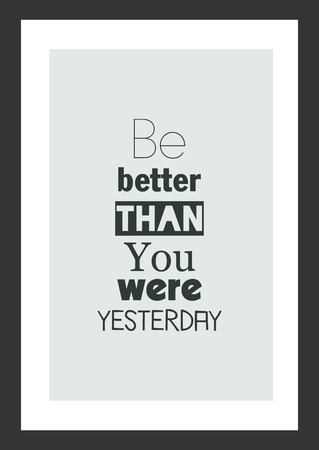 Life quote. Inspirational quote. Be better than you were yesterday.