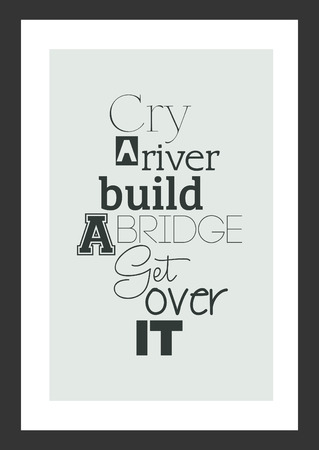 Life quote. Inspirational quote. Cry a river build a bridge get over it.