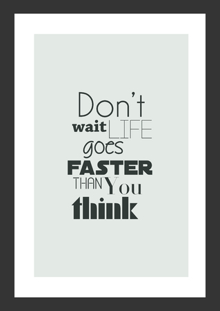 Life quote. Inspirational quote. Don't wait life goes faster than you think.