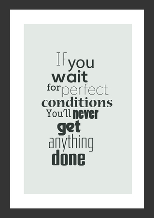 Life quote isolated on white background, if you wait for perfect conditions you will never get anything done.