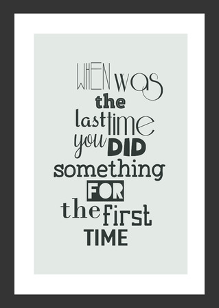 Life quote. Inspirational quote. When was the last time you did something for then first time.