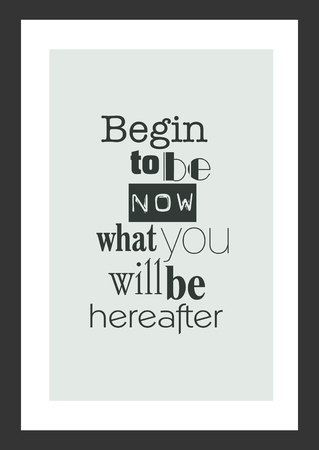 Life quote. Inspirational quote. Begin to be now what you will be hereafter.