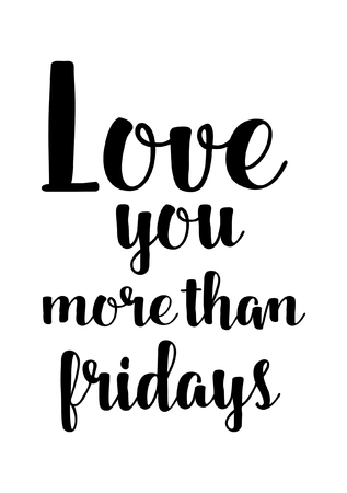 Life quote. Isolated on white background. Love you more than fridays.