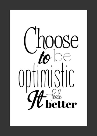 Life quote. Isolated on white background. Choose to be optimistic it feels better.