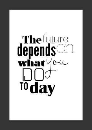 Life Quote. Isolated On White Background. The Future Depends On What You Do  Today