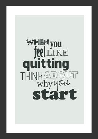 Life quote. Isolated on white background. When you feel like quitting think about why you start.