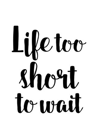 Life quote. Isolated on white background. Life too short to wait.
