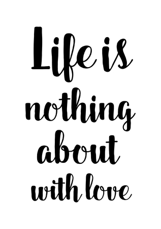 Life quote. Isolated on white background. Life is nothing about with love.