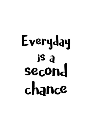 Life quote, isolated on white background, Everyday is a second chance.
