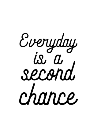 Life quote. Isolated on white background. Everyday is a second chance.