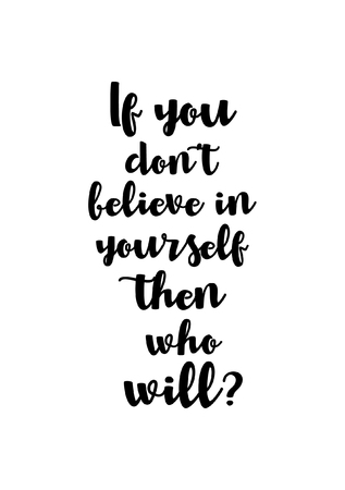 Life quote. Isolated on white background. If you don't believe in yourself then who will?