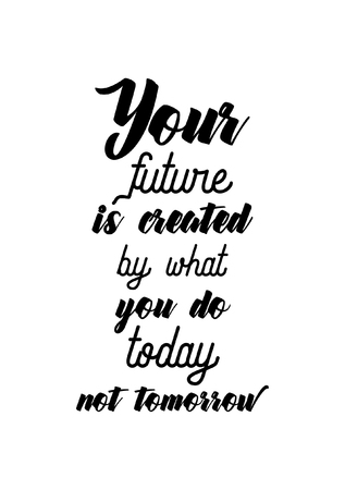 Life quote. Isolated on white background. Your future is created by what you do today not tomorrow.