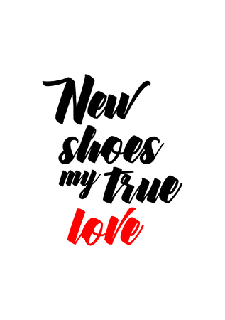 Life quote. Isolated on white background. New shoes my true love.