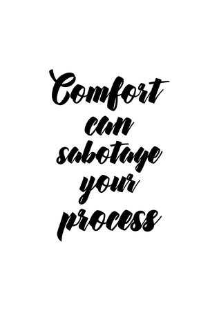 Life quote. Isolated on white background. Comfort can sabotage your process.