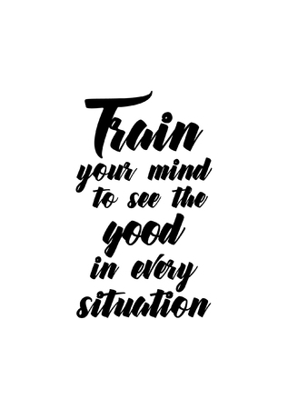 Life quote. Isolated on white background. Train your mind to see the good in every situation. Illustration