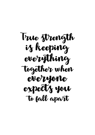 Life quote. Isolated on white background. True strength is keeping everything together when everyone expects you to fall apart.