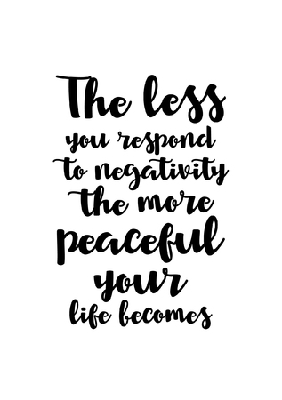 Life quote. Isolated on white background. The less you respond to negativity the more peaceful your life becomes.
