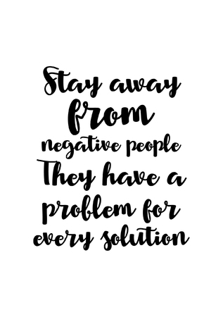 Life quote. Isolated on white background. Stay away from negative people they have a problem for every solution.