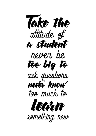 Life quote. Isolated on white background. Take the attitude of a student, never be too big to ask questions, never know too much to learn something new. Illustration