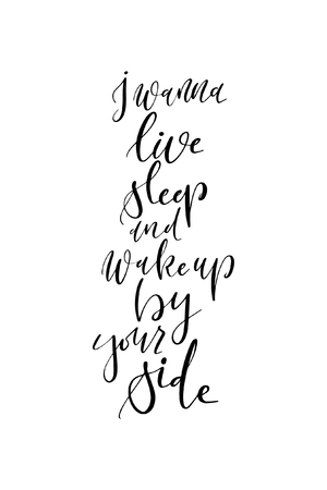 Hand drawn word. Brush pen lettering with phrase I wanna live, sleep and wake up by your side.