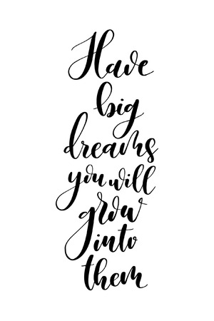 Hand drawn word. Brush pen lettering with phrase Have big dreams you will grow into them.