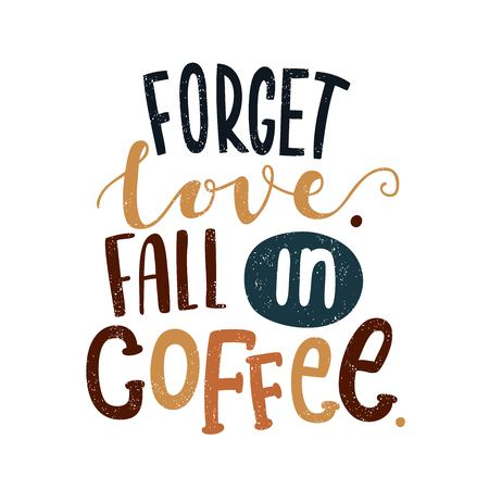 Forget love. Fall in coffee. Decorative letter. Hand drawn lettering. Quote. Vector hand-painted illustration. Decorative inscription. Morning coffee. Coffee break. Vintage illustration. Illustration