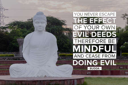 You never escape the effect of your own evil deeds. therefore be mindful, and cease from doing evil - buddha