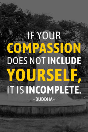 If your compassion dose not include yourself it is incomeplete - buddha