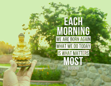 Each morning we are born again. What we do today is what matters most - buddha