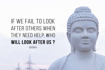 If we fail to look after other when they need help, who will look after us - buddha