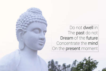Do not dwell in The past do not Dream of the future Concentrate the mind On the present moment - buddha