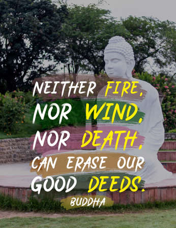 Neither fire nor wind. nor death, can erase our good deeds - buddha