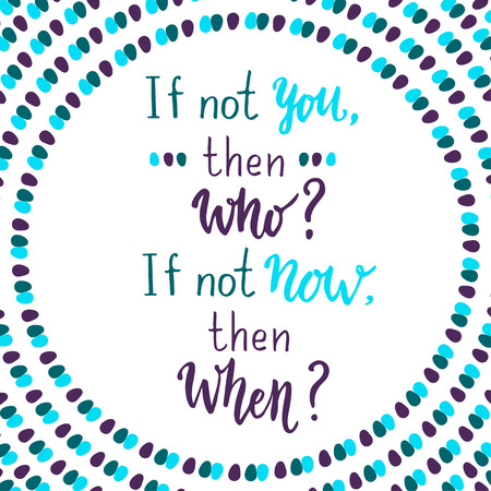 If not you then who, if not now then when.  lettering quote on creative background.