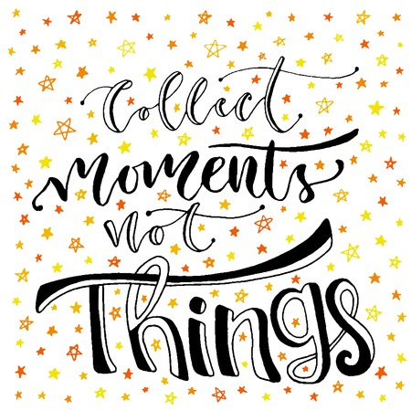to collect: Inspirational and motivational handwritten lettering. Vector hand lettering. Collect moments not thing