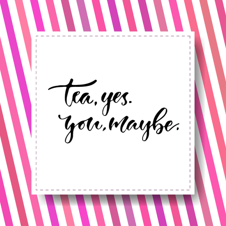 Modern vector lettering. Inspirational hand lettered quote. Tea yes, you maybe.