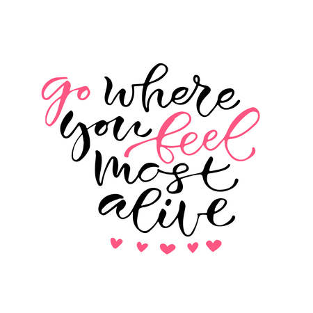 Go where you feel most alive. Handwritten positive quote to printable home decoration, greeting card, t-shirt design. Calligraphy vector illustration Illustration
