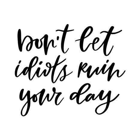 Hand lettering poster - Dont let idiots ruin your day. Motivational phrase with modern calligraphy. Creative poster design