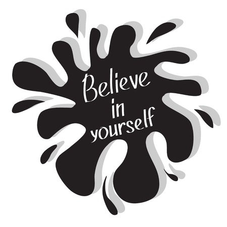 believe in yourself: Believe in yourself. Motivational and inspirational typography poster with quote. Calligraphic text. Lettering. Flat design. Black blot splash. Ioslated. White background. Vector illustration Illustration