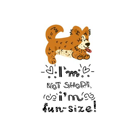 Hand drawn Welsh Corgi  lettering quote - Im not short, Im fun size - with illustration of happy dog. Unique vector quote poster.Custom typography for package, t-shirts, merch design.