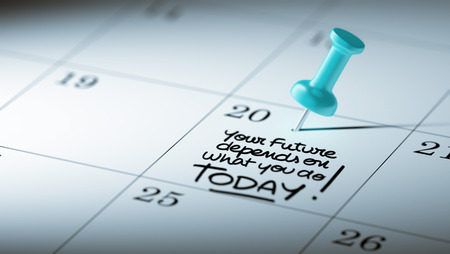 depends: Concept image of a Calendar with a blue push pin. Closeup shot of a thumbtack attached. The words Your future depends on what you do today written on a white notebook to remind you an appointment.
