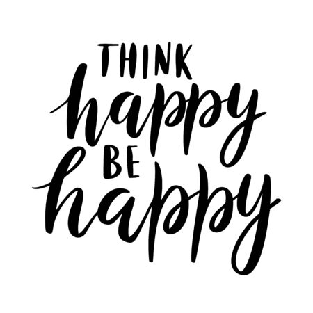 Think happy, be happy - vector quote. Life positive motivation quote for poster, card, tshirt print. Graphic script lettering in ink calligraphy style. Vector illustration isolated on white background