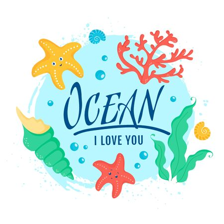 Ocean I love you. Banner with cute sea animals and plants - starfishes, shells, coral and seaweeds. Vector illustration for poster, card, kids apparel or other marine design.