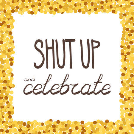 Shut up and celebrate hand drawing phrase in a gold confetti frame.