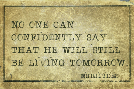 living wisdom: No one can confidently say that he will still be living tomorrow  - ancient Greek philosopher Euripides quote printed on grunge vintage cardboard