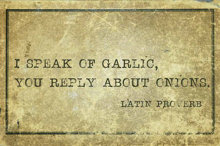 proverb: I speak of garlic, you reply about onions - ancient Latin proverb printed on grunge vintage cardboard